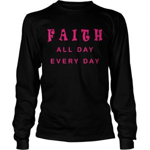 Faith All Day Every Day Cute Christian Quote Saying  Long Sleeve