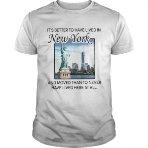 Its Better To Have Lived In New York And Moved Than To Never Have Lived Here At All  Unisex