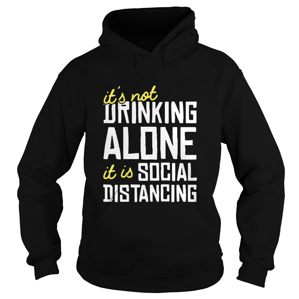 Its Not Drinking Alone It Is Social Distancing  Hoodie
