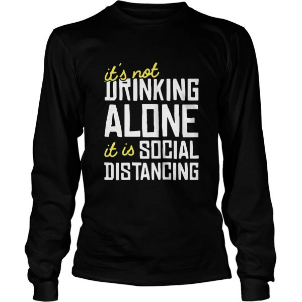Its Not Drinking Alone It Is Social Distancing  Long Sleeve
