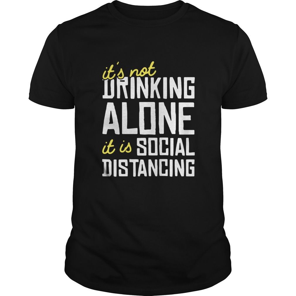 Its Not Drinking Alone It Is Social Distancing  Unisex