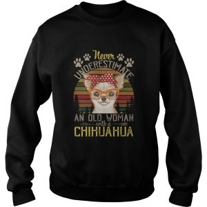 Never Underestimate An Old A Chihuahua Vintage  Sweatshirt