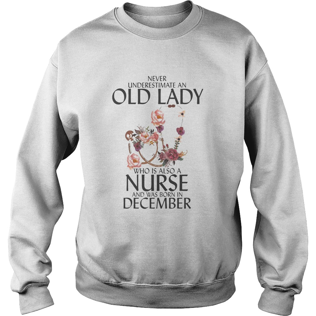 Never underestimate an old lady who is also a nurse and was born in December  Sweatshirt