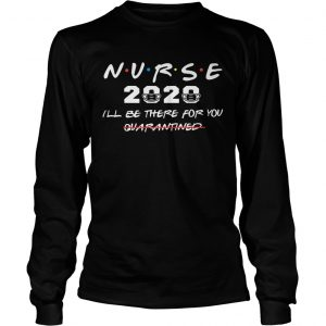Nurse 2020 Ill Be There For You Quarantined  Long Sleeve