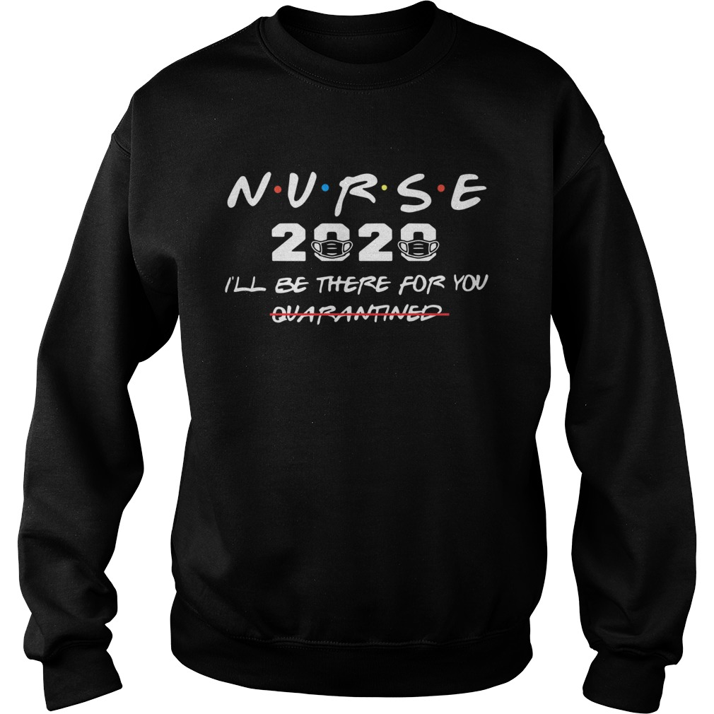 Nurse 2020 Ill Be There For You Quarantined  Sweatshirt