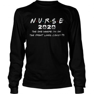 Nurse 2020 The One Where Im On The Front Lines Covid19  Long Sleeve