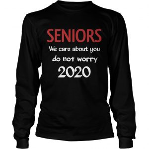 Seniors we Care About You do not Worry 2020  Long Sleeve
