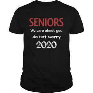 Seniors we Care About You do not Worry 2020  Unisex