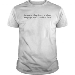 She Doesnt Beg Force Or Chase Prays Works And Faith  Unisex