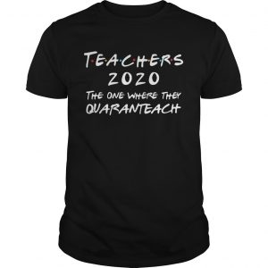 Teachers 2020 The One Where They Quaranteach  Unisex