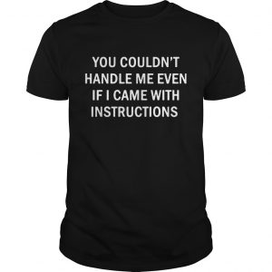 You Couldnt Handle Me Even If I Came With Instructions  Unisex