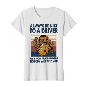 Always Be Nice To A Driver We Know Places Where Nobody Will Find You Vintage  Classic Women's T-shirt