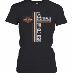 All Need Today Is A Little Bit Of Harley Davidson And A Whole Lot Of Jesus T-Shirt Classic Women's T-shirt