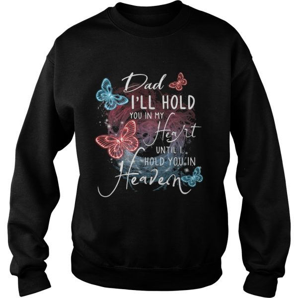 Butterfly dad Ill hold you in my heart until I hold you in heaven  Sweatshirt