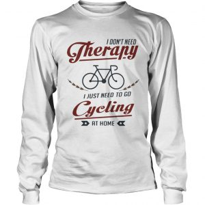 I dont need therapy i just need to go cycling at home  Long Sleeve