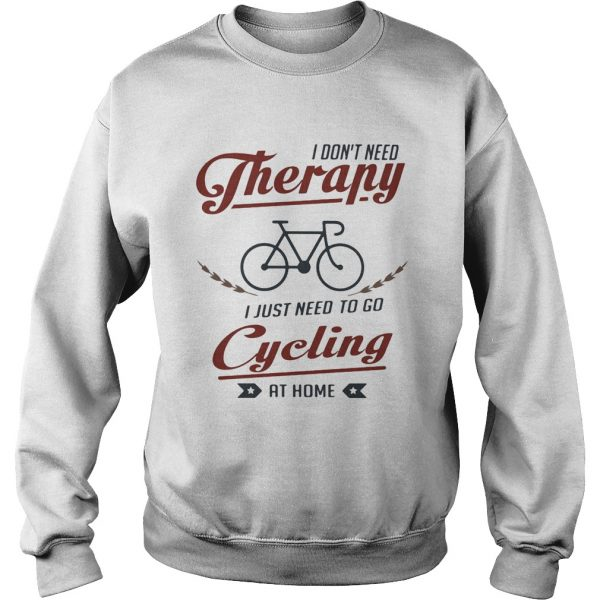I dont need therapy i just need to go cycling at home  Sweatshirt