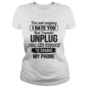 Im Not Saying I Hate You But I Would Unplug Your Life Support To Charge My Phone  Classic Ladies