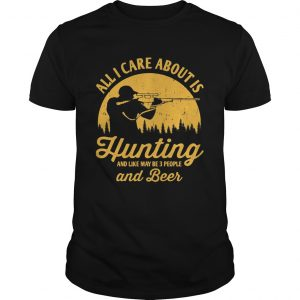 All I care about is hunting and like maybe 3 people and beer  Unisex