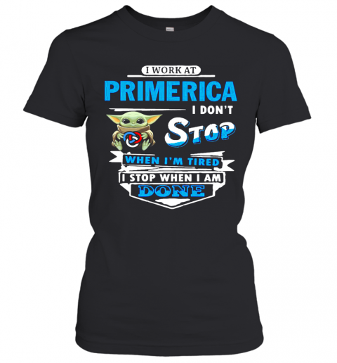Baby Yoda Hug I Work At Primerica I Don'T Stop When I'M Tired I Stop When I Am Done T-Shirt Classic Women's T-shirt
