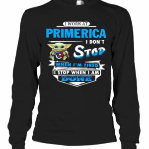 Baby Yoda Hug I Work At Primerica I Don'T Stop When I'M Tired I Stop When I Am Done T-Shirt Long Sleeved T-shirt