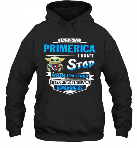 Baby Yoda Hug I Work At Primerica I Don'T Stop When I'M Tired I Stop When I Am Done T-Shirt Unisex Hoodie