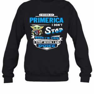 Baby Yoda Hug I Work At Primerica I Don'T Stop When I'M Tired I Stop When I Am Done T-Shirt Unisex Sweatshirt