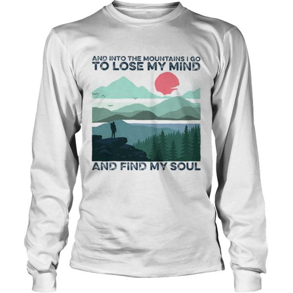 And into the mountains i go to lose my mind and find my soul  Long Sleeve