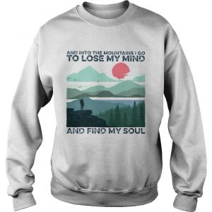 And into the mountains i go to lose my mind and find my soul  Sweatshirt