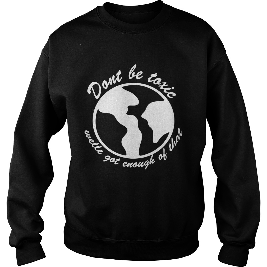 Dont be toxic welle got enough of that earth  Sweatshirt