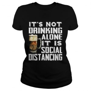 Its not drinking alone it is social distancing beer  Classic Ladies