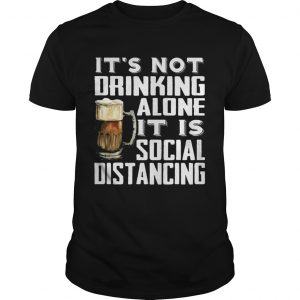 Its not drinking alone it is social distancing beer  Unisex