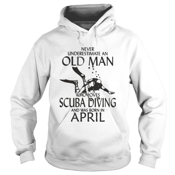 NEVER UNDERESTIMATE AN OLD MAN WHO LOVES SCUBA DIVING AND WAS BORN IN APRIL  Hoodie