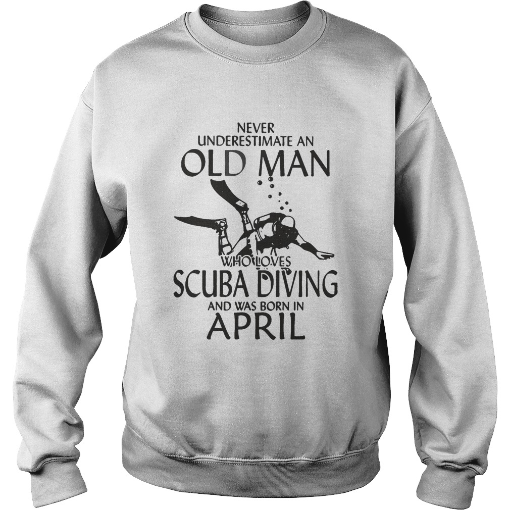 NEVER UNDERESTIMATE AN OLD MAN WHO LOVES SCUBA DIVING AND WAS BORN IN APRIL  Sweatshirt