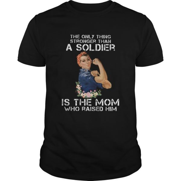 The only thing stronger than a soldier is the mom who raised him  Unisex