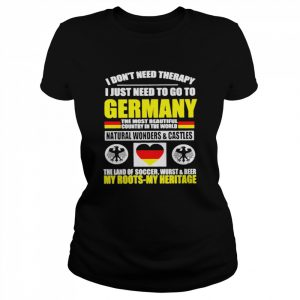 I Don't Need Therapy I Just Need To Go To Germany The Most Beautiful Country In The World  Classic Women's T-shirt