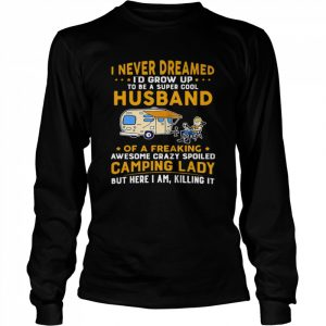 I Never Dreamed Id Grow Up To Be A Super Cool Husband Of A Freaking Awesome Crazy Spoiled Camping Lady Wife Spouse  Long Sleeved T-shirt