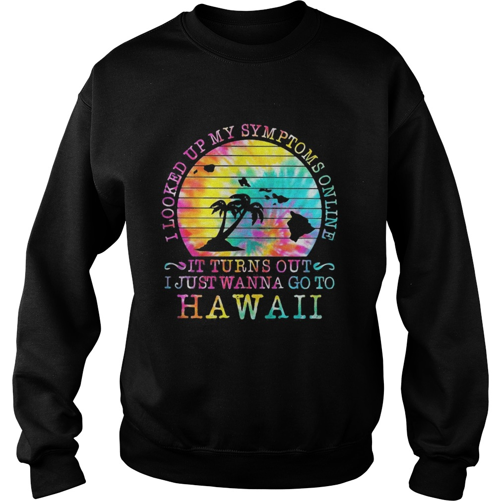 I looked up my symptoms online it turns out i just wanna go to hawaii vintage retro  Sweatshirt