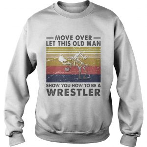 Move Over Let This Old Man Show You How To Be A Wrestler Vintage Retro  Sweatshirt