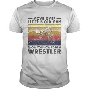 Move Over Let This Old Man Show You How To Be A Wrestler Vintage Retro  Unisex