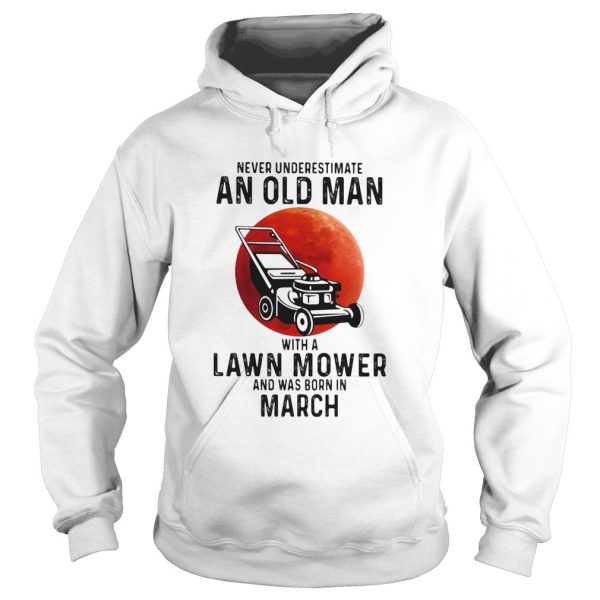 Never underestimate an old man with a lawn mower and was born in march  Hoodie