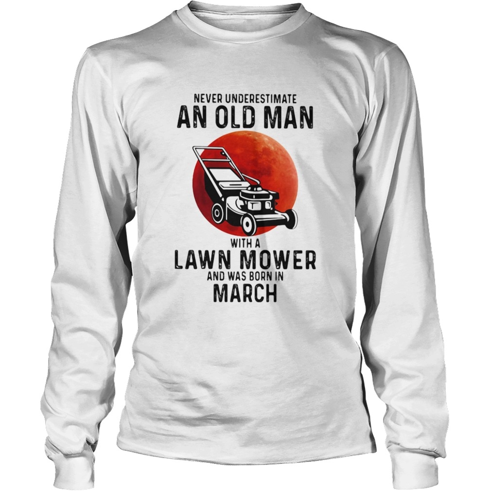Never underestimate an old man with a lawn mower and was born in march  Long Sleeve