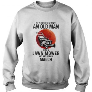 Never underestimate an old man with a lawn mower and was born in march  Sweatshirt