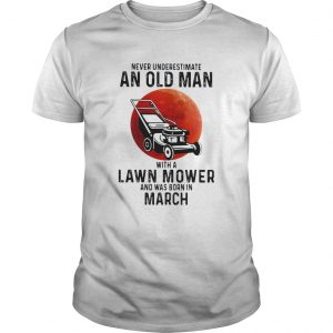Never underestimate an old man with a lawn mower and was born in march  Unisex