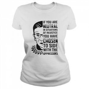 RBG If You Are Neutral In Situations Of Injustice  Classic Women's T-shirt