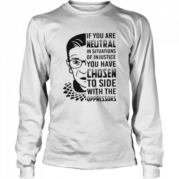 RBG If You Are Neutral In Situations Of Injustice  Long Sleeved T-shirt