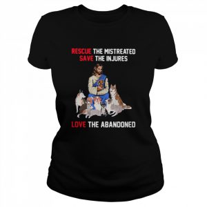 Rescue The Mistreated Save The Injures Love The Abandoned  Classic Women's T-shirt
