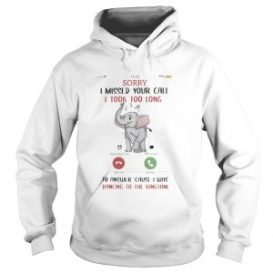 Sorry I Missed Your Call I took Too Long To Answer Cause I Was Dancing To The Ringtone Elephant shi Hoodie
