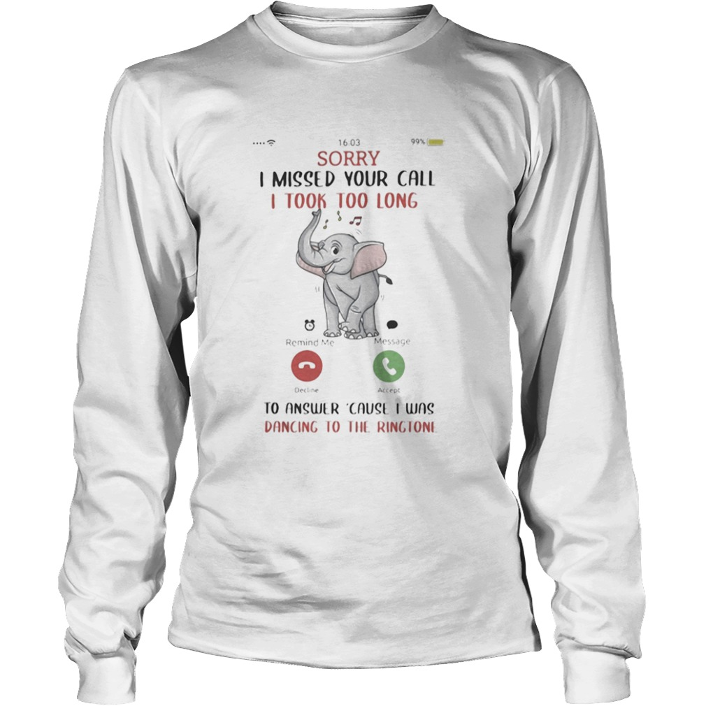 Sorry I Missed Your Call I took Too Long To Answer Cause I Was Dancing To The Ringtone Elephant shi Long Sleeve