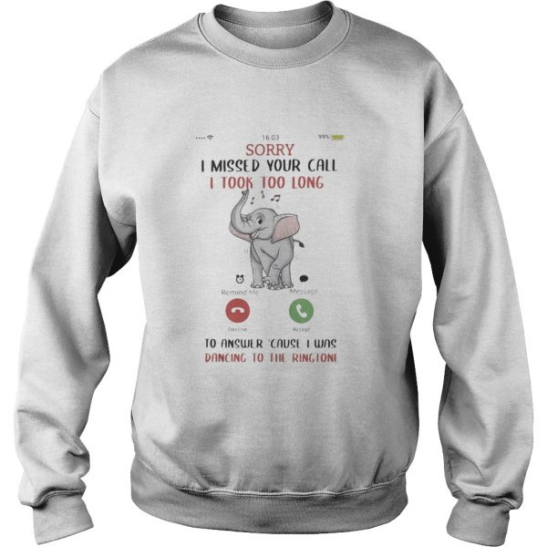 Sorry I Missed Your Call I took Too Long To Answer Cause I Was Dancing To The Ringtone Elephant shi Sweatshirt