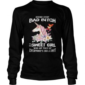 Behind Every Bad Bitch Is A Sweet Girl Who Got Tired Of Everyones Bullshit  Long Sleeve